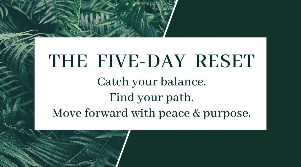 The Five Day Reset; Catch your balance; find your path; move forward with peace and purpose.