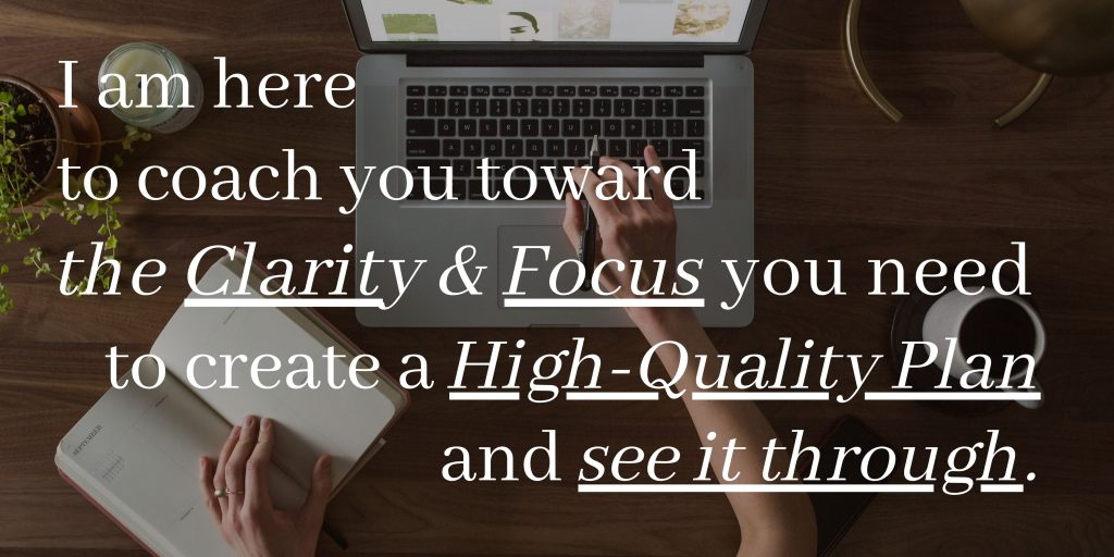 I am here to coach you toward the clarity and focus you need to create a high-quality plan and see it through.