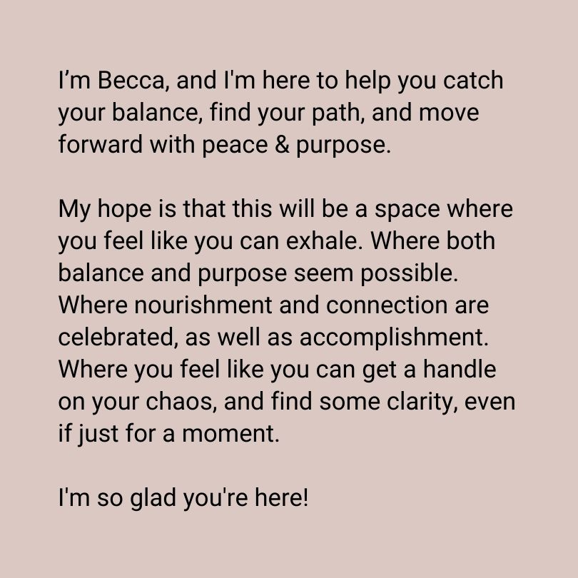 I'm Becca, and I'm here to help you catch your balance, find your path, and move forward with peace & purpose. My hope is that this will be a space where you feel like you can exhale. Where both balance and purpose seem possible. Where nourishment and connection are celebrated, as well as accomplishment. Where you feel like you can get a handle on your chaos, and find some clarity, even if just for a moment. I'm so glad you're here!