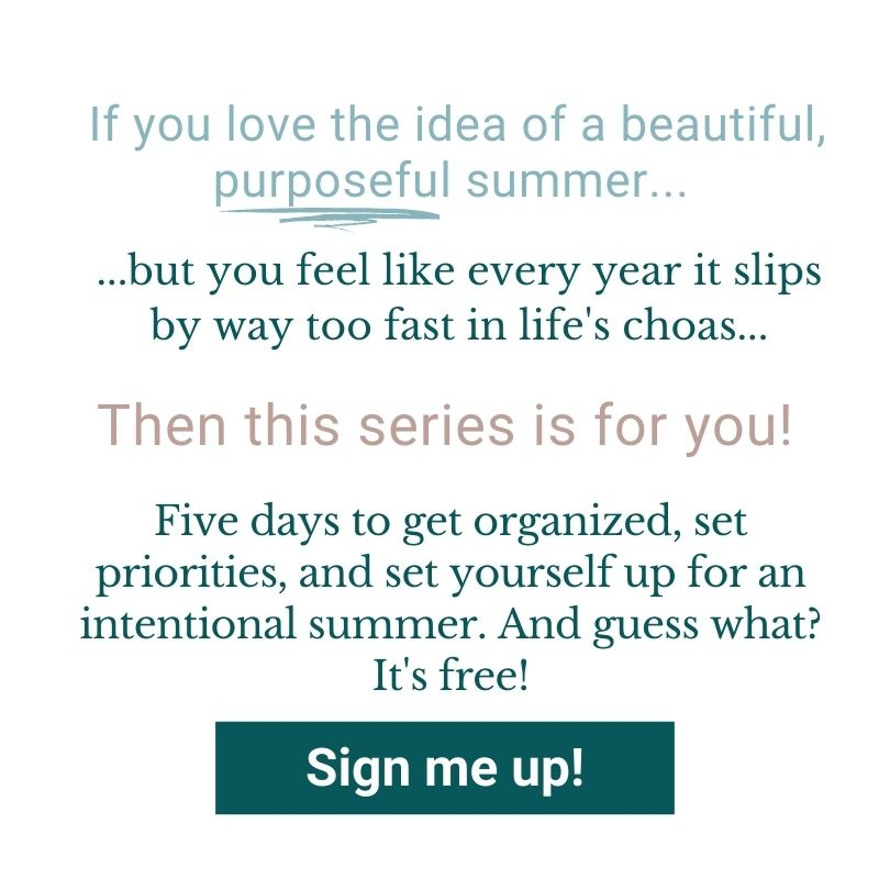 If you love the idea of a beautiful, purposeful summer, but you feel like every year it slips by way too fast in life's chaos, then this series is for you! Five days to get organized, set prioroities, and set yourself up for an intentional summer. And guess what? It's free!