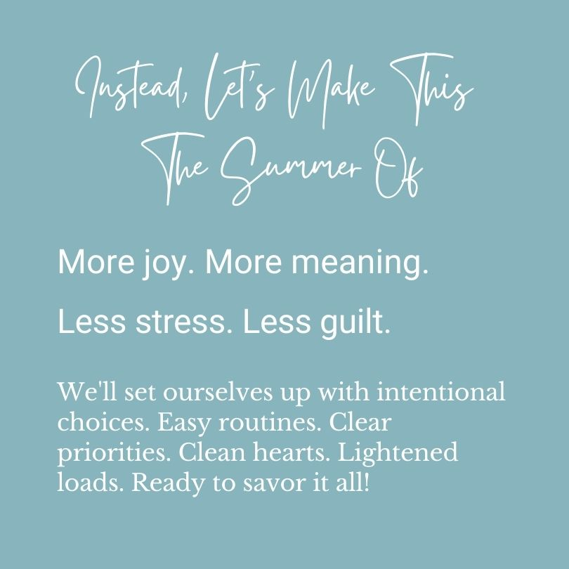 Instead, let's make this the summer of more joy, more meaning, less stress, less guilt. We'll set ourselves up with intentional choices. Easy routines. Clear priorities. Clean hearts. Lightened loads. Ready to savor it all!