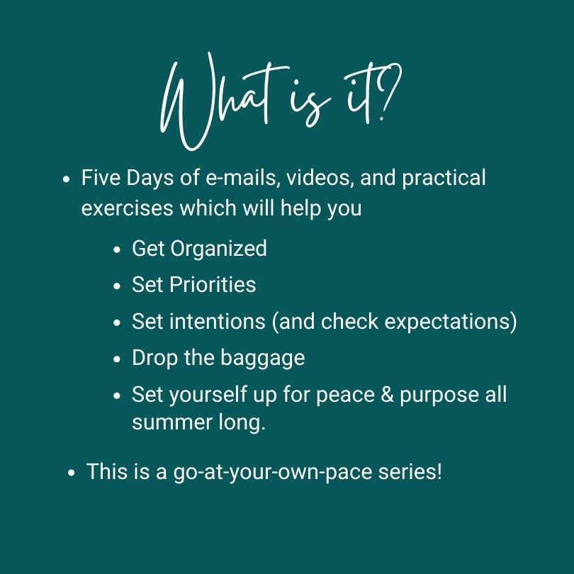 What is it? Five Days of e-mails, videos, and practical exercises which will help you: Get Organized; Set priorities; Set intentions (and check expectations), Drop the baggage, Set yourself up for peace and purpose all summer long. This is a go at your own pace series.