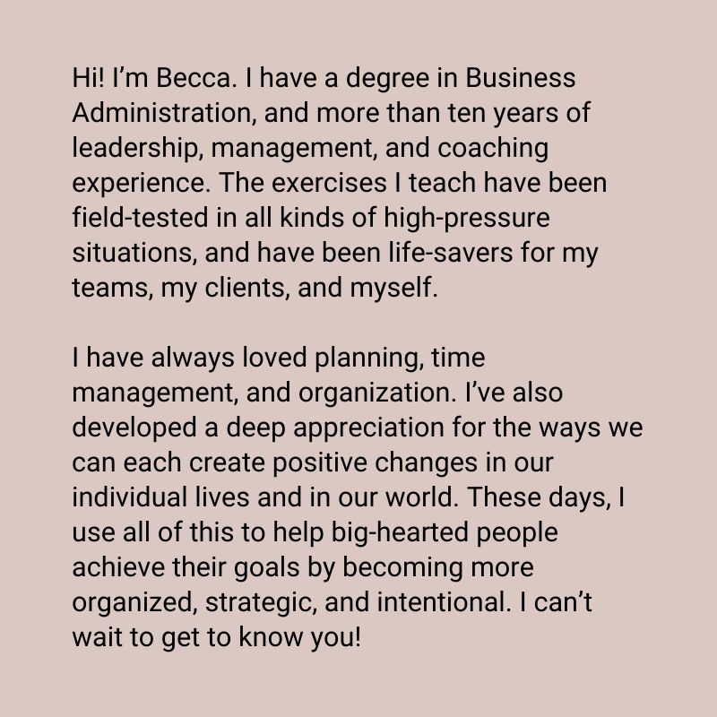 Hi! I'm Becca. I have a degree in Business Administration, and more than ten years of leadership, management, and coaching experience. The exercises I teach have been field-tested in all kinds of high-pressure situations, and have been life-savers for my teams, my clients, and myself.I have always loved planning, time management, and organization. I've also developed a deep appreciation for the ways we can each create positive changes in our individual lives and in our world. These days, I use all of this to help big-hearted people achieve their goals by becoming more organized, strategic, and intentional. I can't wait to get to know you!
