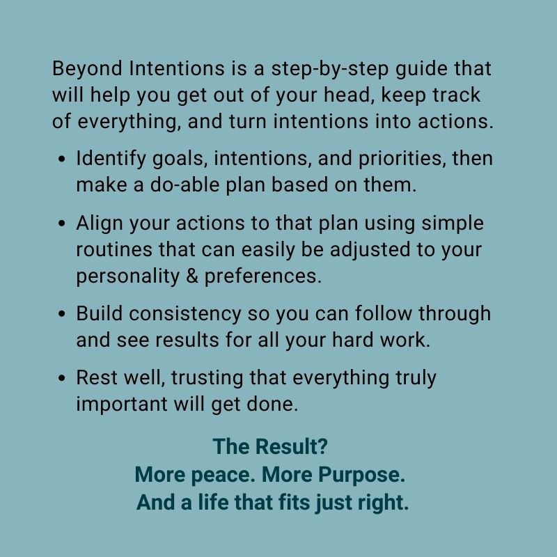 Beyond Intentions is a step-by-step guide that will help you get out of your head, keep track of everything, and turn intentions into actions.Identify goals, intentions, and priorities, then make a do-able plan based on them.Align your actions to that plan using simple routines that can easily be adjusted to your personality & preferences.Build consistency so you can follow through and see results for all your hard work.Rest well, trusting that everything truly important will get done. The result? More peace. More purpose. And a life that fits just right.