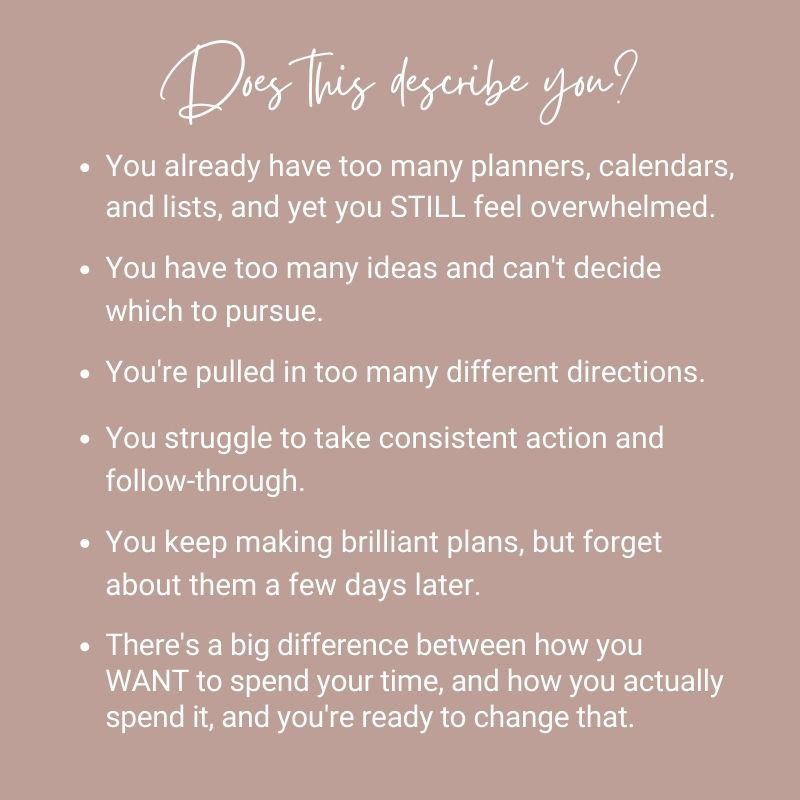Does this describe you?You already have too many planners, calendars, and lists, and yet you STILL feel overwhelmed. You have too many ideas and can't decide which to pursue.You're pulled in too many different directions.You struggle to take consistent action and follow-through.You keep making brilliant plans, but forget about them a few days later.There's a big difference between how you WANT to spend your time, and how you actually spend it, and you're ready to change that.