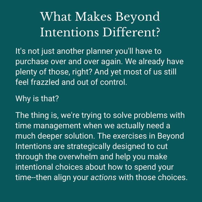 What Makes Beyond Intentions Different?It's not just another planner you'll have to purchase over and over again. We already have plenty of those, right? And yet most of us still feel frazzled and out of control.Why is that? The thing is, we're trying to solve problems with time management when we actually need a much deeper solution. The exercises in Beyond Intentions are strategically designed to cut through the overwhelm and help you make intentional choices about how to spend your time--then align your actions with those choices.