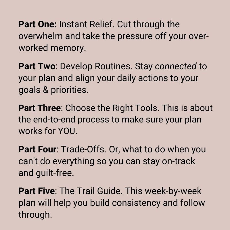 Part One: Instant Relief. Cut through the overwhelm and take the pressure off your over-worked memory.Part Two: Develop Routines. Stay connected to your plan and align your daily actions to your goals & priorities. Part Three: Choose the Right Tools. This is about the end-to-end process to make sure your plan works for YOU.Part Four: Trade-Offs. Or, what to do when you can't do everything so you can stay on-track and guilt-free. Part Five: The Trail Guide. This week-by-week plan will help you build consistency and follow through.