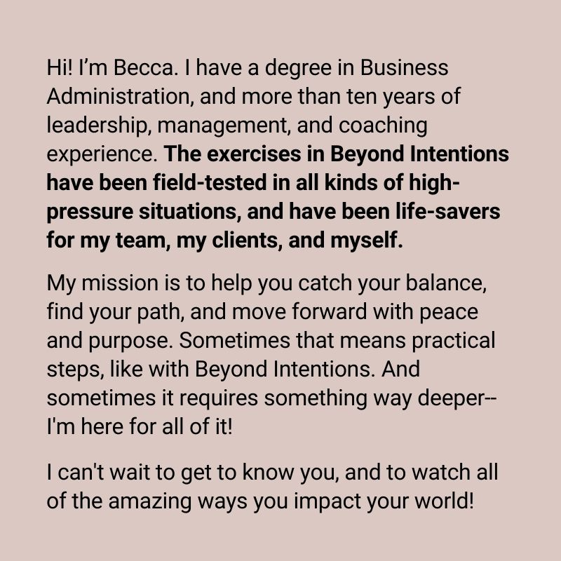 Hi! I'm Becca. I have a degree in Business Administration, and more than ten years of leadership, management, and coaching experience. The exercises in Beyond Intentions have been field-tested in all kinds of high-pressure situations, and have been life-savers for my team, my clients, and myself. My mission is to help you catch your balance, find your path, and move forward with peace and purpose. Sometimes that means practical steps, like with Beyond Intentions. And sometimes it requires something way deeper--I'm here for all of it! I can't wait to get to know you, and to watch all of the amazing ways you impact your world!