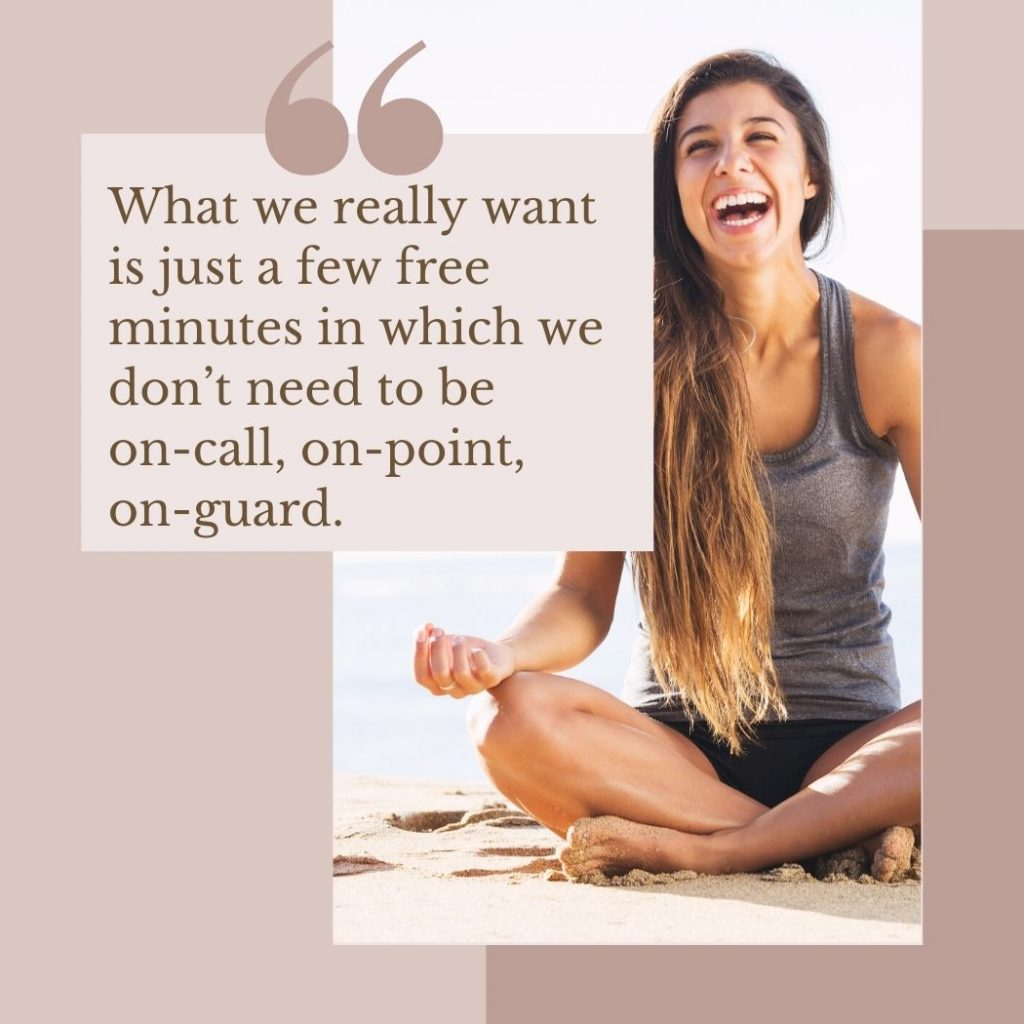 What we really want is just a few free minutes in which we don't need to be on-call, on-point, on-guard.