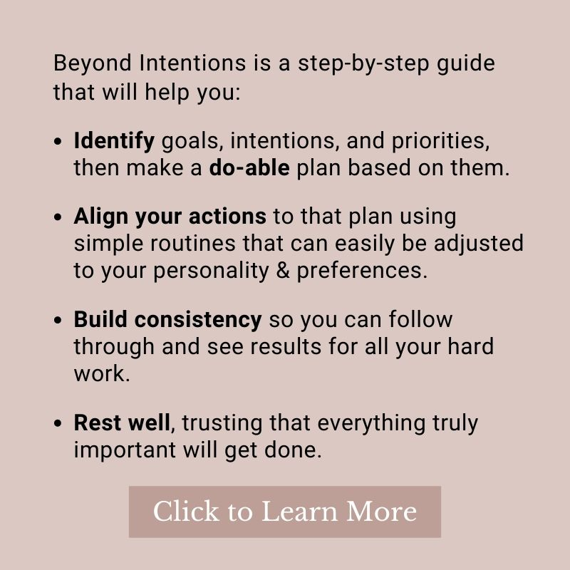 Beyond Intentions is a step-by-step guide that will help you: Identify goals, intentions, and priorities, then make a do-able plan based on them. Align your actions to that plan using simple routines that can easily be adjusted to your personality & preferences. Build consistency so you can follow through and see results for all your hard work. Rest well, trusting that everything truly important will get done. Click Here to Learn More.