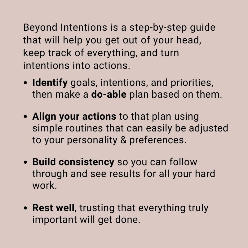 Beyond Intentions is a step-by-step guide that will help you get out of your head, keep track of everything, and turn intentions into actions. Identify goals, intentions, and priorities, then make a do-able plan based on them. Align your actions to that plan using simple routines that can easily be adjusted to your personality & preferences. Build consistency so you can follow through and see results for all your hard work. Rest well, trusting that everything truly important will get done.