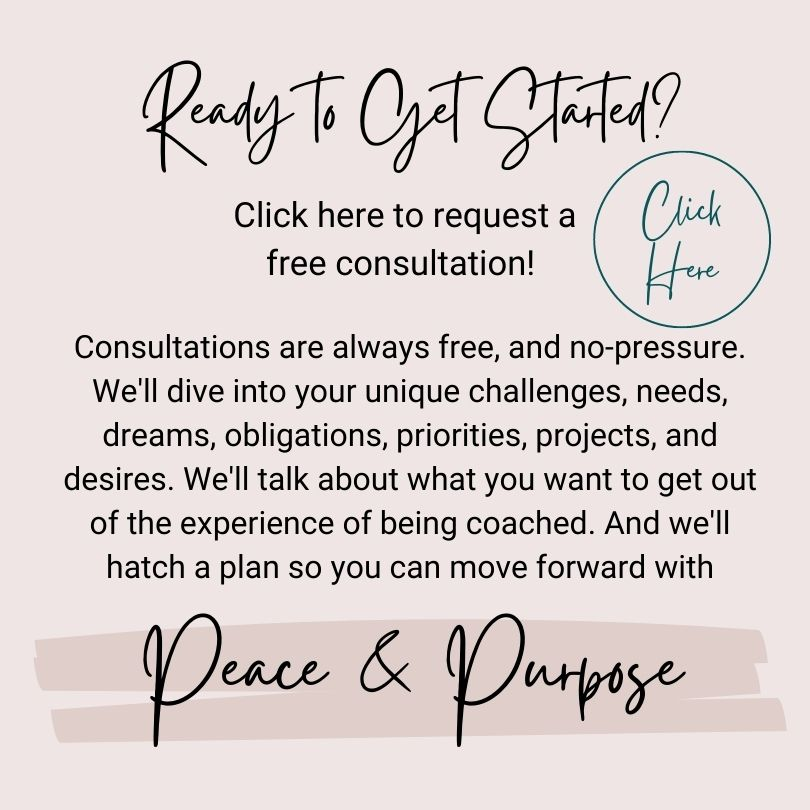 """The image title says: Ready to get Started? Below is the phrase: Click here to request a free consultation! (To the right of this sentence there is a button that says """"click here""""). The rest of the square reads: Consultations are always free, and no-pressure. We'll dive into your unique challenges, needs, dreams, obligations, priorities, projects, and desires. We'll talk about what you want to get out of the experience of being coached. And we'll hatch a plan so you can move forward with peace and purpose (the phrase """"peace and purpose"""" is emphasized)."""