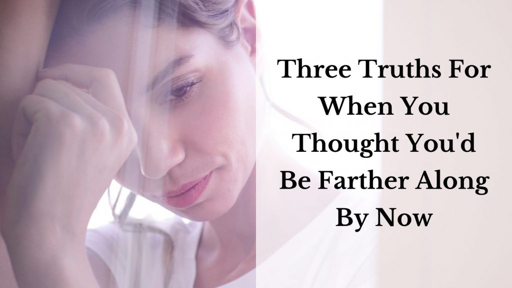 """A woman looks pensive. The text reads """"three truths for when you thought you'd be farther along."""""""