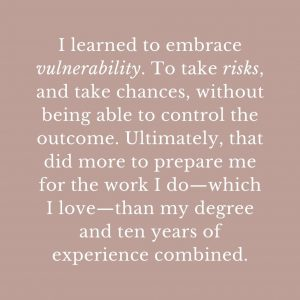 I learned to embrace vulnerability. To take risks, and take chances, without being able to control the outcome. Ultimately, that did more to prepare me for the work I do—which I love—than my degree and ten years of experience combined.