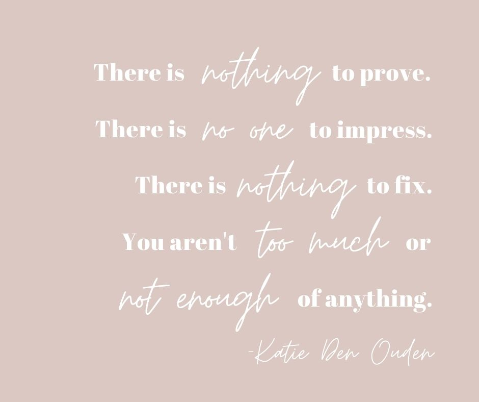 """""""There is nothing to prove. There is no one to impress. There is nothing to fix. You aren't too much or not enough of anything."""" -Katie Den Ouden"""