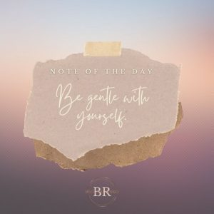 Note of the day: Be gentle with yourself.