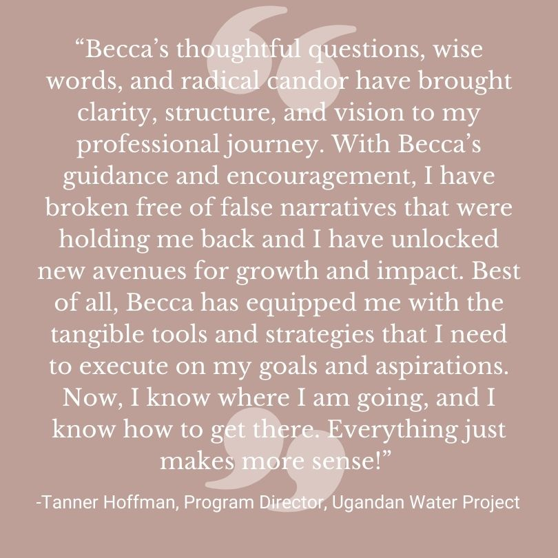 """""""Becca's thoughtful questions, wise words, and radical candor have brought clarity, structure, and vision to my professional journey. With Becca's guidance and encouragement, I have broken free of false narratives that were holding me back and I have unlocked new avenues for growth and impact. Best of all, Becca has equipped me with the tangible tools and strategies that I need to execute on my goals and aspirations. Now, I know where I am going, and I know how to get there. Everything just makes more sense! """" - Quote by Tanner Hoffman, Program Director, Uganda Water Project."""