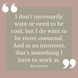 I don't necessarily want or need to be cool, but I do want to be more connected. And as an introvert, that's something I have to work at. (Quote by Becca Rusinko)