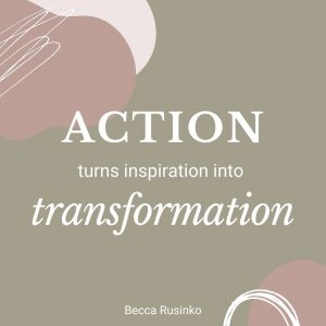 Action turns inspiration into transformation (quote by Becca Rusinko)
