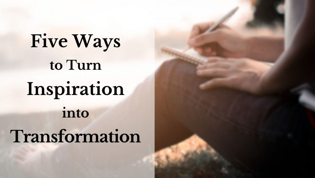 Five Ways to Turn Inspiration Into Transformation. The background photo shows a man sitting on the ground, writing in a notebook.
