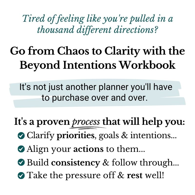 Tired of feeling like you're pulled in a thousand different directions? Go from Chaos to Clarity with the Beyond Intentions Workbook. It's not just another planner you'll have to purchase over and over. It's a proven process (process is emphasized) that will help you: Clarify priorities, goals & intentions... Align your actions to them... Build consistency & follow through... Take the pressure off & rest well!