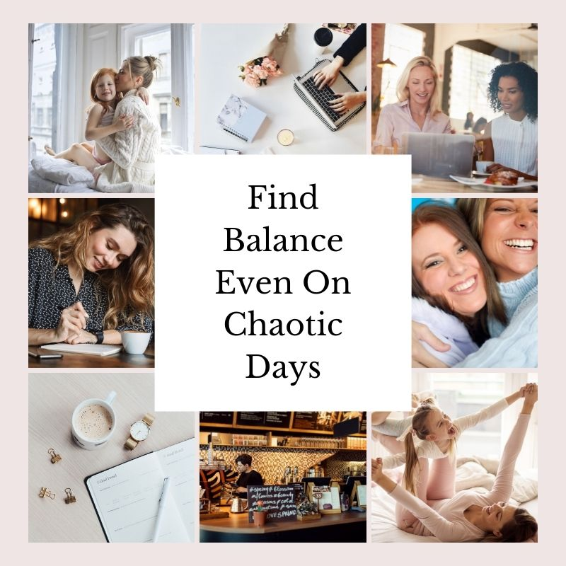 Find balance even on chaotic days. [A variety of decorative images surround the text in a grid. Two show mothers and daughters playing and snuggling in bed. One is a coffee shop. One shows two women working. One shows a desktop with notebooks, pens, laptops, coffee, and a candle. One shows two women hugging, their faces close. One shows a woman writing in a notebook. One shows a goal planner, with a watch, a coffee cup, and a few binder clips. The overall vibe is one of balance--purpose, connection, nourishment, rest.]