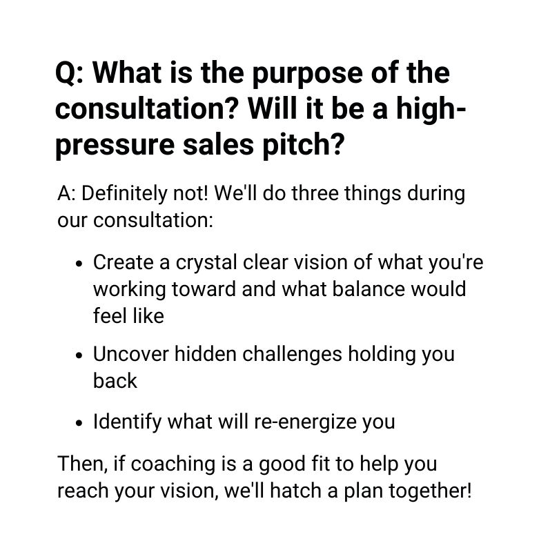 What is the purpose of the consultation? Will it be a high-pressure sales pitch? (this phrase is emphasized). Definitely not! It's just a chance for us to get to know each other. Do you want to make major changes, or smaller steps? How quickly do you want to move? What does your schedule look like? The consultation gives us a chance to see if we're compatible, and create a plan that Works for both of us!