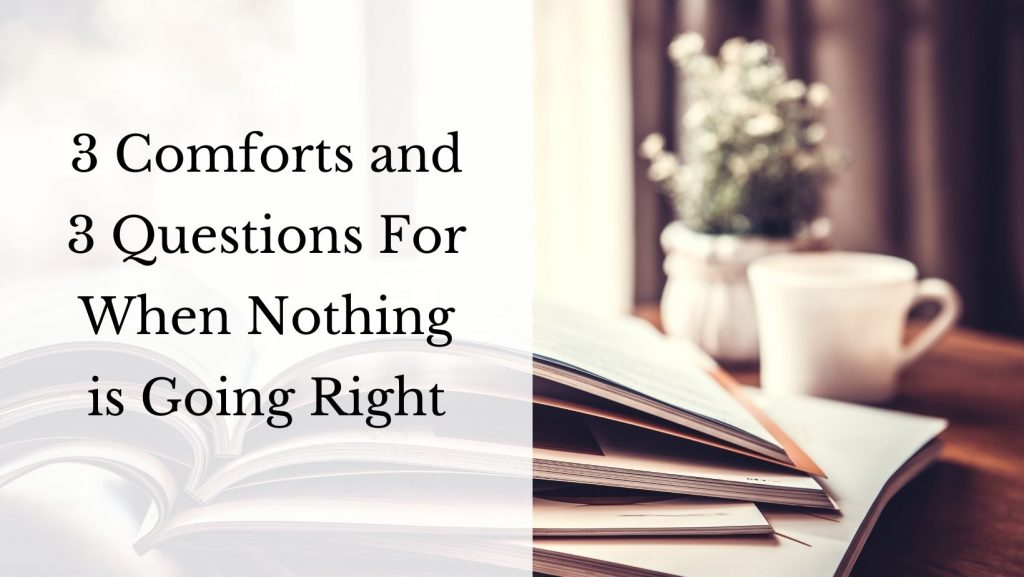 Three Comforts and Three Questions For When Nothing is Going Right
