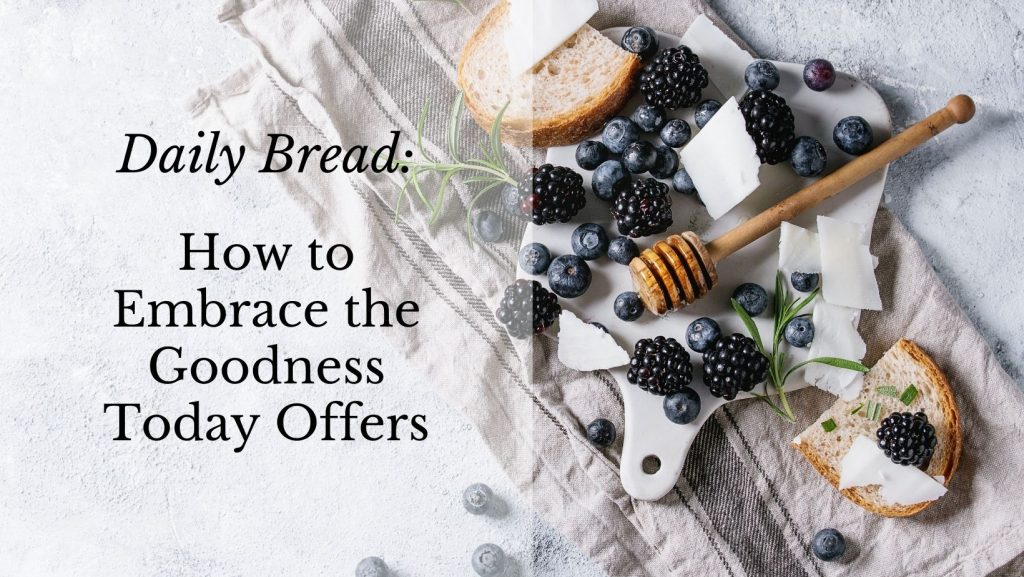Daily Bread: How to Embrace the Goodness Today Offers [the decorative image shows a cutting board and a tea towel with scattered blueberries and blackberries, a drizzle of honey, a few pieces of bread and cheese. The mood is simple but lovely.]