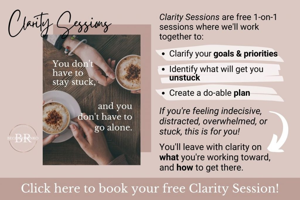 Clarity Sessions. You don't have to stay stuck, and you don't have to go alone. Clarity Sessions are free 1-on-1 sessions where we'll work together to: Clarify your goals & priorities, Identify what will get you unstuck, Create a do-able plan, If you're feeling indecisive, distracted, overwhelmed, or stuck, this is for you! You'll leave with clarity on what you're working toward, and how to get there. Click here to book your free Clarity Session! [The Becca Rusinko logo is in the bottom-left corner, above the click here banner.]