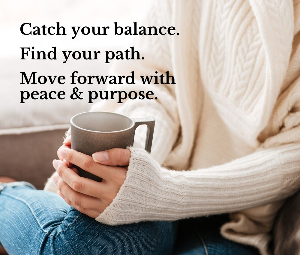 Catch your balance. Find your path. Move forward with peace & purpose. Behind the text, you can see a woman's hands holding a mug of coffee. She is wearing a cozy sweater, and is curled up on a couch. The photo is zoomed in on her hands and torso, you can't see her face.
