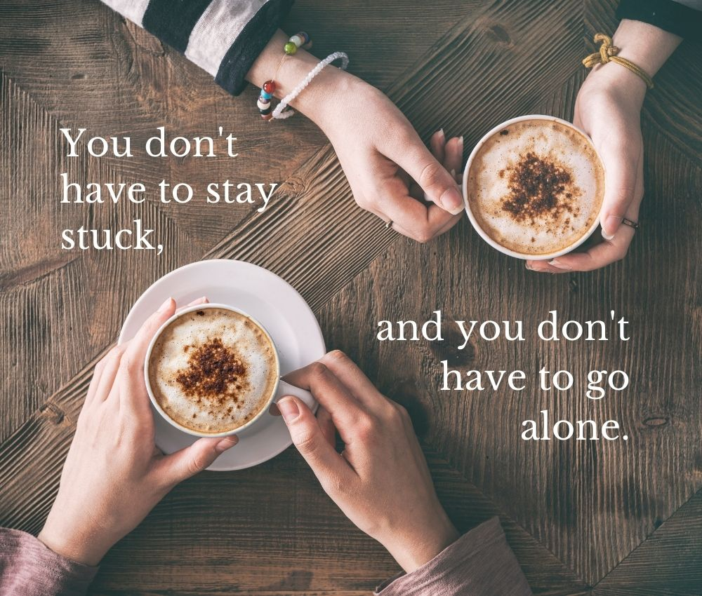 You don't have to stay stuck, and you don't have to go alone. The decorative background photo shows the hands of two women, each holding a latte. They are sitting across the table from each other. Although you can't see their faces, you get the sense that they are in deep conversation.