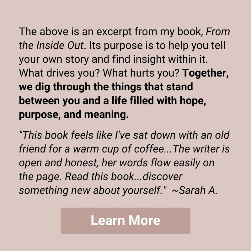 """The above is an excerpt from my book, From the Inside Out. Its purpose is to help you tell your own story and find insight within it. What drives you? What hurts you? Together, we dig through the things that stand between you and a life filled with hope, purpose, and meaning. """"This book feels like I've sat down with an old friend for a warm cup of coffee...The writer is open and honest, her words flow easily on the page. Read this book...discover something new about yourself."""" ~Sarah A. Click to learn more."""