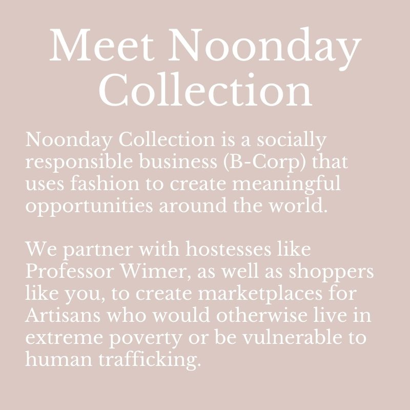 Meet Noonday Collection Noonday Collection is a socially responsible business (B-Corp) that uses fashion to create meaningful opportunities around the world. We partner with hostesses like Professor Wimer, as well as shoppers like you, to create marketplaces for Artisans who would otherwise live in extreme poverty or be vulnerable to human trafficking.