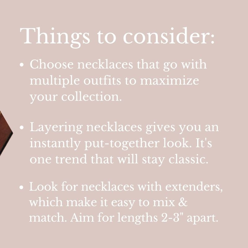 """Things to consider: Choose necklaces that go with multiple outfits to maximize your collection. Layering necklaces gives you an instantly put-together look. It's one trend that will stay classic. Look for necklaces with extenders, which make it easy to mix & match. Aim for lengths 2-3"""" apart."""