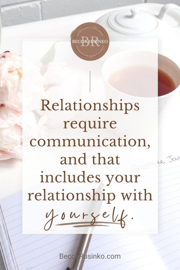 Relationships require communication, and that includes your relationship with yourself. BeccaRusinko.com. [the decorative background photo shows flowers, a teapot and a cup of tea, along with an open notebook and a pen. The vibe is cozy and reflective.]